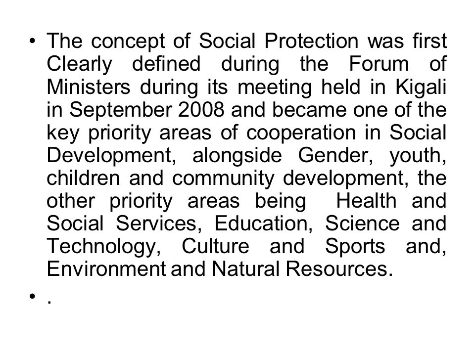 The concept of Social Protection was first Clearly defined during the Forum of Ministers during its meeting held in Kigali in September 2008 and becam