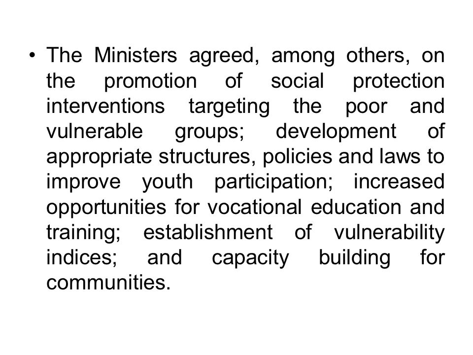 The Ministers agreed, among others, on the promotion of social protection interventions targeting the poor and vulnerable groups; development of appro