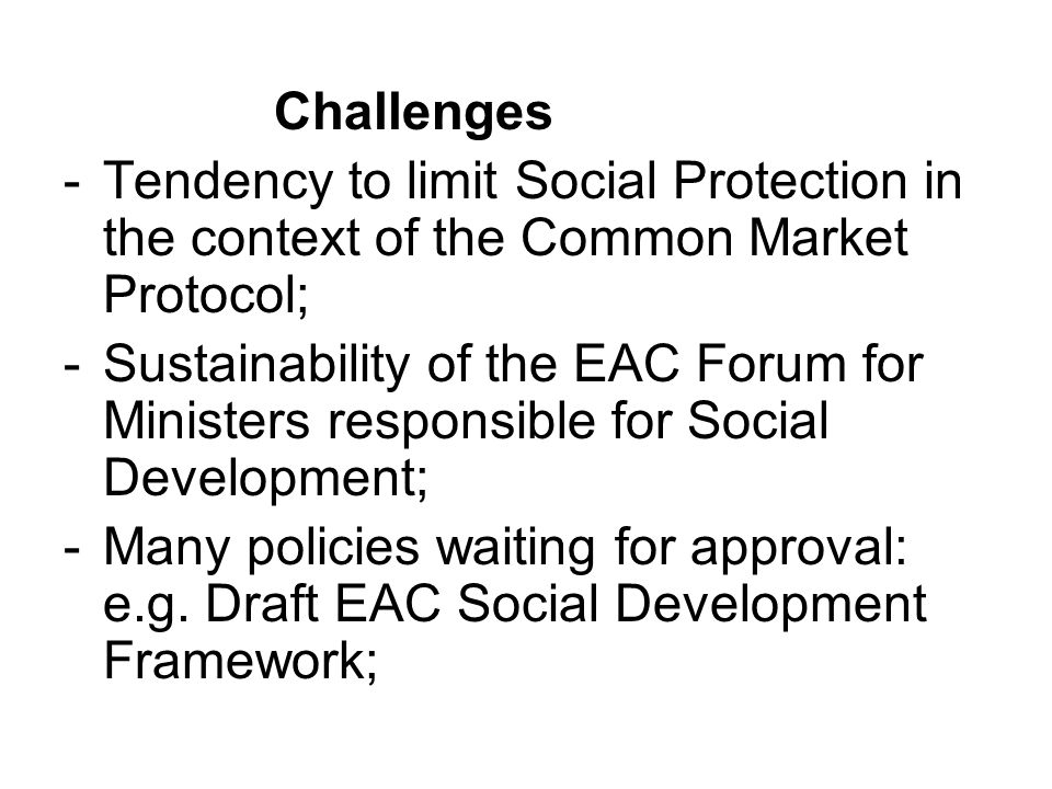 Challenges -Tendency to limit Social Protection in the context of the Common Market Protocol; -Sustainability of the EAC Forum for Ministers responsib