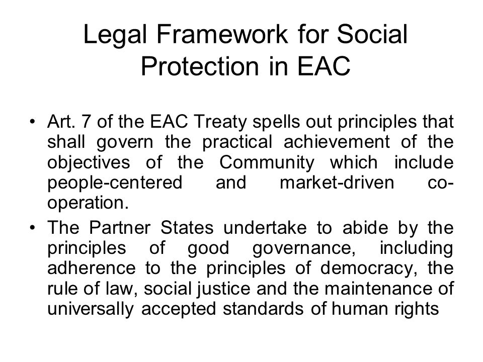 Legal Framework for Social Protection in EAC Art. 7 of the EAC Treaty spells out principles that shall govern the practical achievement of the objecti