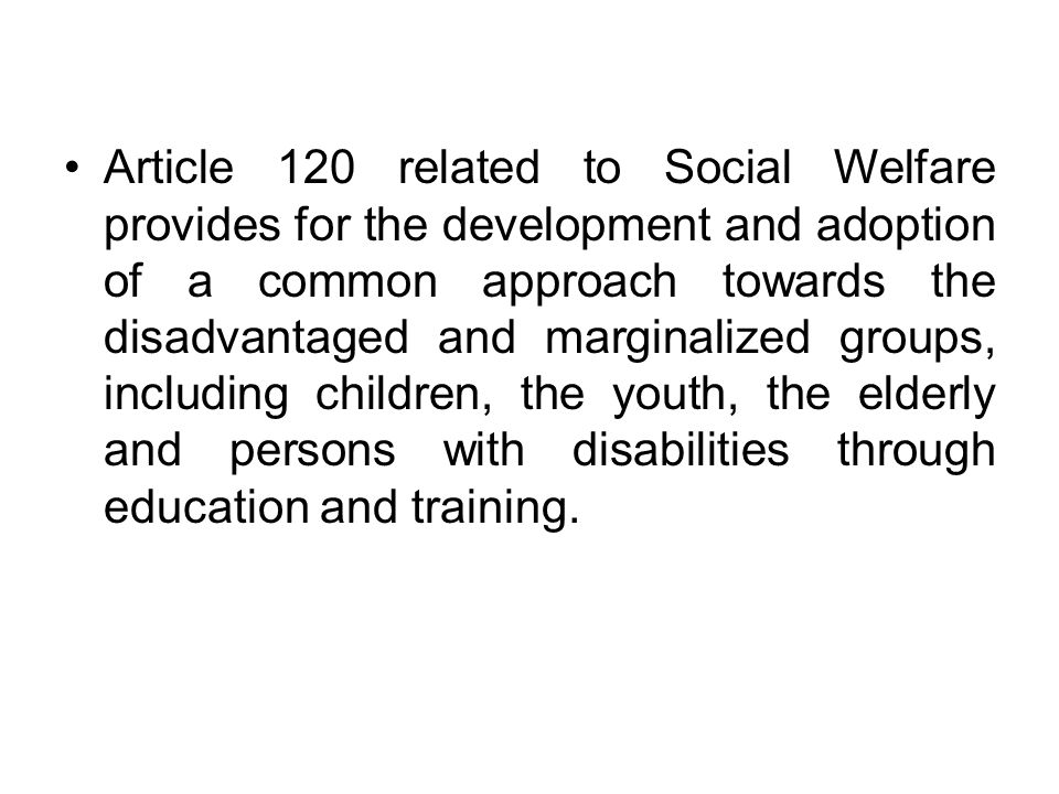 Article 120 related to Social Welfare provides for the development and adoption of a common approach towards the disadvantaged and marginalized groups