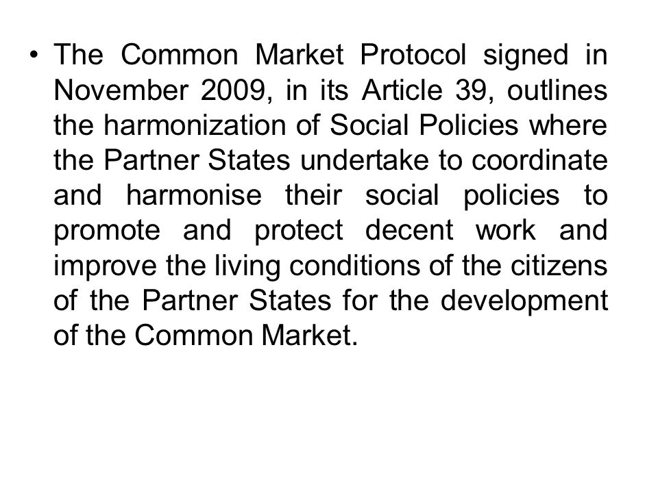The Common Market Protocol signed in November 2009, in its Article 39, outlines the harmonization of Social Policies where the Partner States undertak