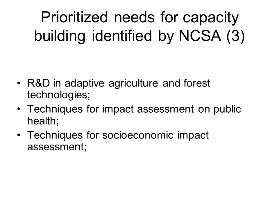 Prioritized needs for capacity building identified by NCSA (3) R&D in adaptive agriculture and forest technologies; Techniques for impact assessment on public health; Techniques for socioeconomic impact assessment;