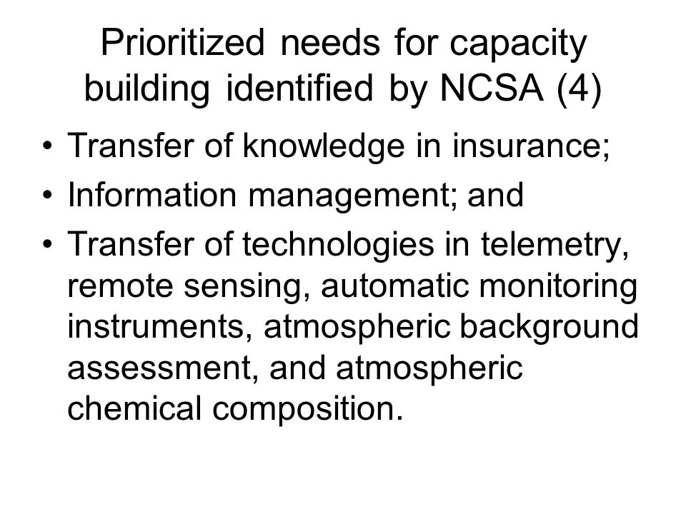 Prioritized needs for capacity building identified by NCSA (4) Transfer of knowledge in insurance; Information management; and Transfer of technologies in telemetry, remote sensing, automatic monitoring instruments, atmospheric background assessment, and atmospheric chemical composition.