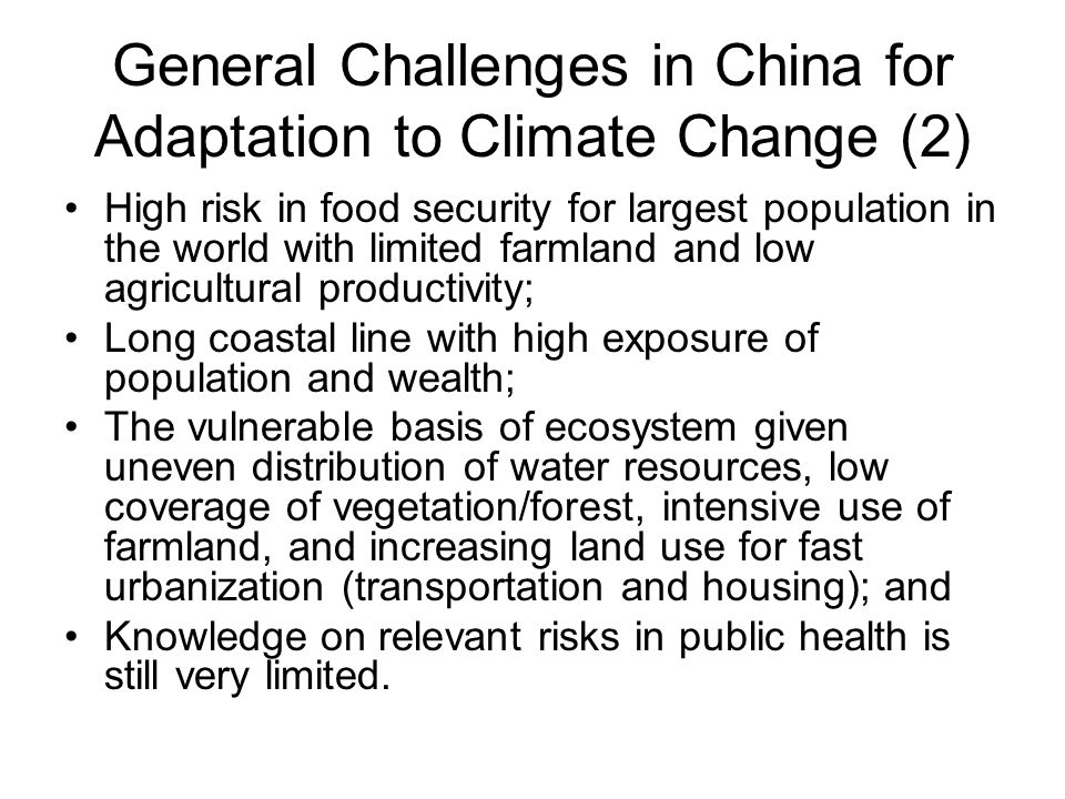 General Challenges in China for Adaptation to Climate Change (2) High risk in food security for largest population in the world with limited farmland and low agricultural productivity; Long coastal line with high exposure of population and wealth; The vulnerable basis of ecosystem given uneven distribution of water resources, low coverage of vegetation/forest, intensive use of farmland, and increasing land use for fast urbanization (transportation and housing); and Knowledge on relevant risks in public health is still very limited.