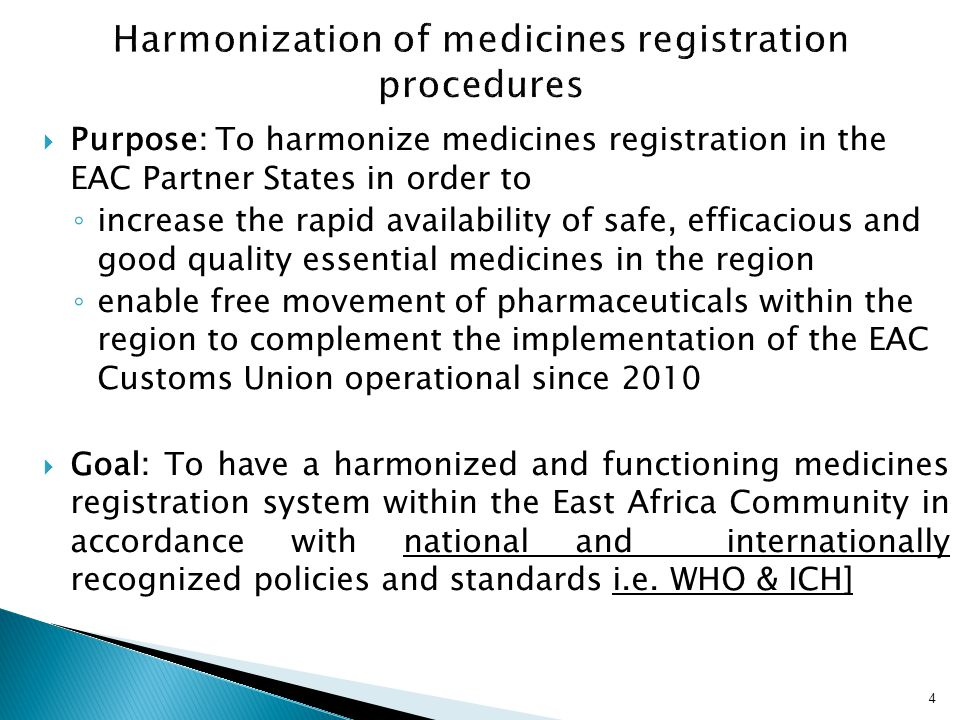  Purpose: To harmonize medicines registration in the EAC Partner States in order to ◦ increase the rapid availability of safe, efficacious and good q