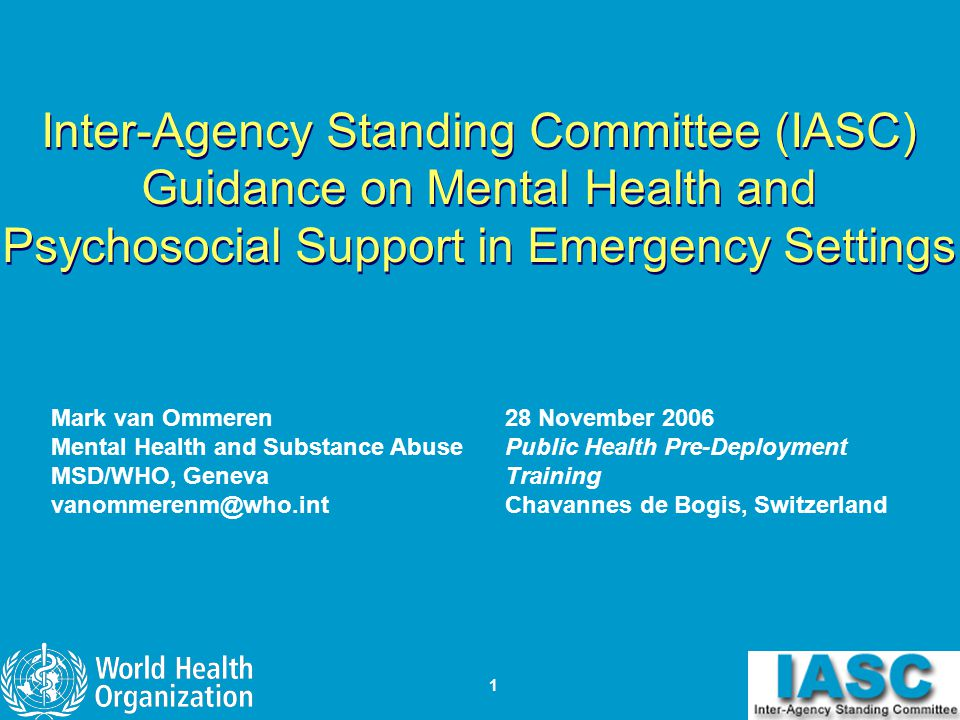 1 Inter-Agency Standing Committee (IASC) Guidance on Mental Health and Psychosocial Support in Emergency Settings Mark van Ommeren Mental Health and S