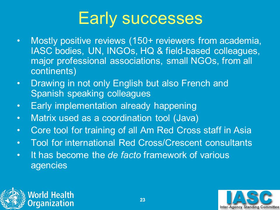 23 Early successes Mostly positive reviews (150+ reviewers from academia, IASC bodies, UN, INGOs, HQ & field-based colleagues, major professional asso