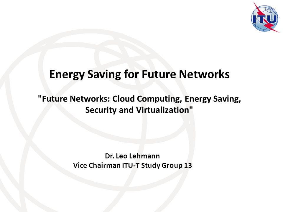 Dr. Leo Lehmann Vice Chairman ITU-T Study Group 13 Energy Saving for Future Networks