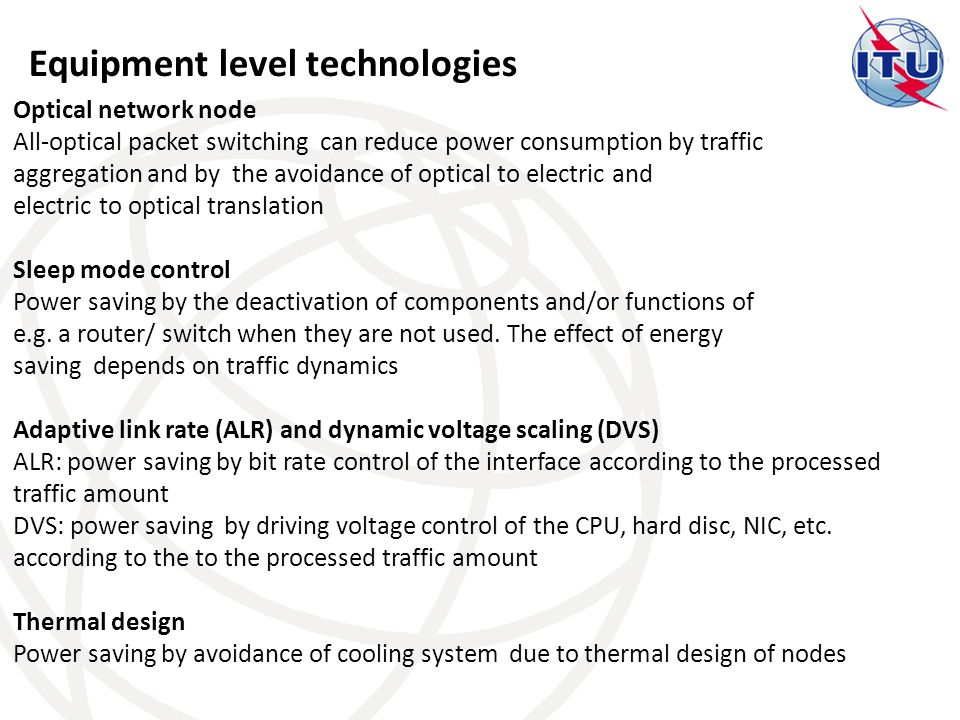 Equipment level technologies Optical network node All-optical packet switching can reduce power consumption by traffic aggregation and by the avoidance of optical to electric and electric to optical translation Sleep mode control Power saving by the deactivation of components and/or functions of e.g.