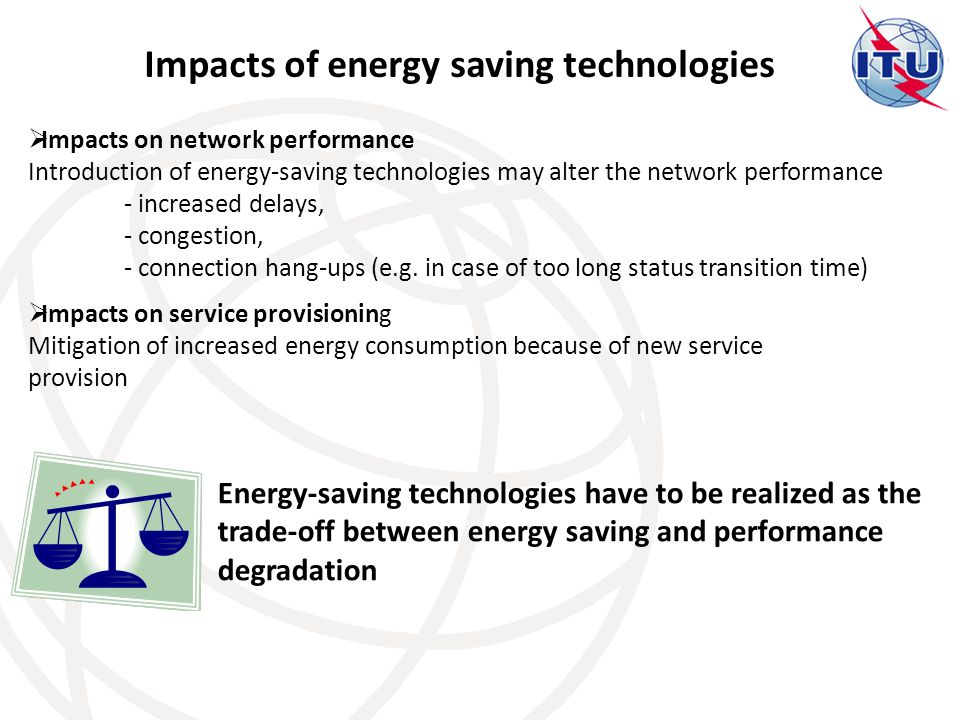 Impacts of energy saving technologies  Impacts on network performance Introduction of energy-saving technologies may alter the network performance - increased delays, - congestion, - connection hang-ups (e.g.