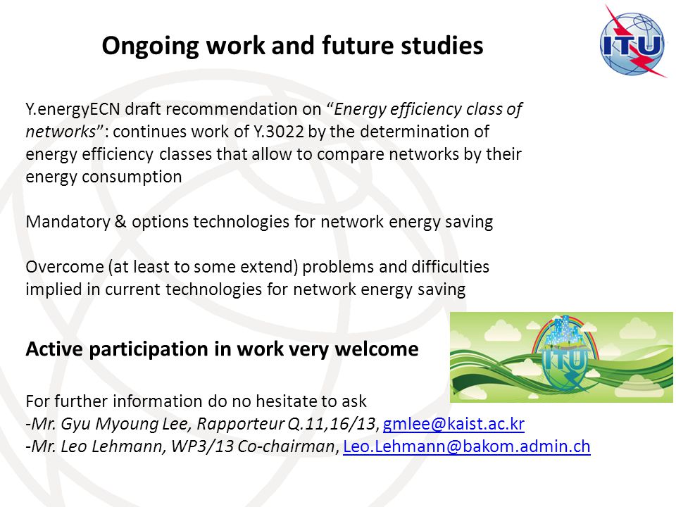 Ongoing work and future studies Y.energyECN draft recommendation on Energy efficiency class of networks : continues work of Y.3022 by the determination of energy efficiency classes that allow to compare networks by their energy consumption Mandatory & options technologies for network energy saving Overcome (at least to some extend) problems and difficulties implied in current technologies for network energy saving Active participation in work very welcome For further information do no hesitate to ask -Mr.