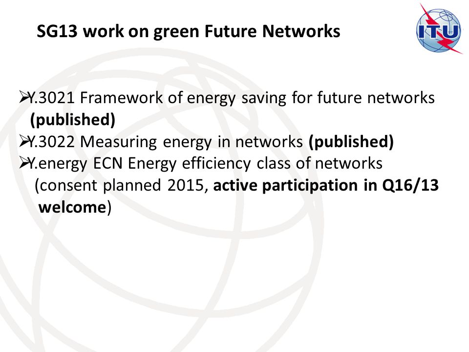 SG13 work on green Future Networks  Y.3021 Framework of energy saving for future networks (published)  Y.3022 Measuring energy in networks (published)  Y.energy ECN Energy efficiency class of networks (consent planned 2015, active participation in Q16/13 welcome)