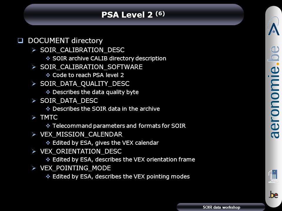 SOIR data workshop PSA Level 2 (6)  DOCUMENT directory  SOIR_CALIBRATION_DESC  SOIR archive CALIB directory description  SOIR_CALIBRATION_SOFTWARE  Code to reach PSA level 2  SOIR_DATA_QUALITY_DESC  Describes the data quality byte  SOIR_DATA_DESC  Describes the SOIR data in the archive  TMTC  Telecommand parameters and formats for SOIR  VEX_MISSION_CALENDAR  Edited by ESA, gives the VEX calendar  VEX_ORIENTATION_DESC  Edited by ESA, describes the VEX orientation frame  VEX_POINTING_MODE  Edited by ESA, describes the VEX pointing modes