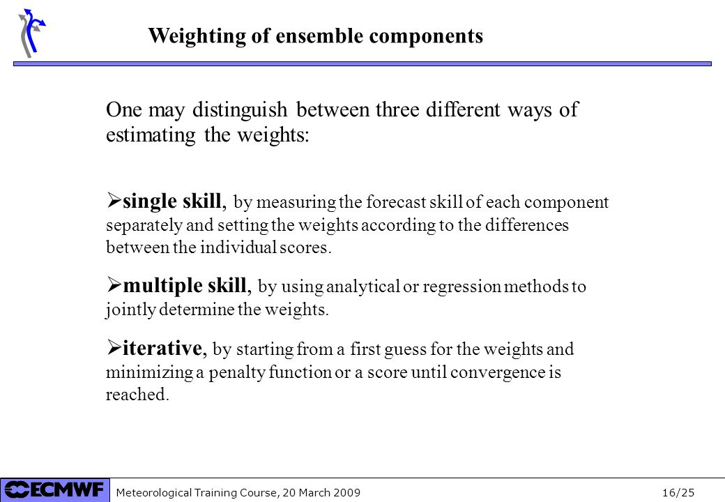 Meteorological Training Course, 20 March /25 Weighting of ensemble components One may distinguish between three different ways of estimating the weights:  single skill, by measuring the forecast skill of each component separately and setting the weights according to the differences between the individual scores.