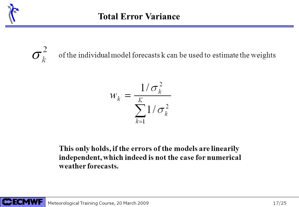 Meteorological Training Course, 20 March /25 Total Error Variance of the individual model forecasts k can be used to estimate the weights This only holds, if the errors of the models are linearily independent, which indeed is not the case for numerical weather forecasts.