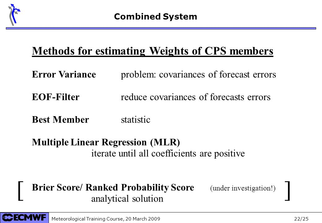 Meteorological Training Course, 20 March /25 Methods for estimating Weights of CPS members Error Variance problem: covariances of forecast errors EOF-Filter reduce covariances of forecasts errors Best Member statistic Multiple Linear Regression (MLR) iterate until all coefficients are positive Brier Score/ Ranked Probability Score (under investigation!) analytical solution Combined System [ ]