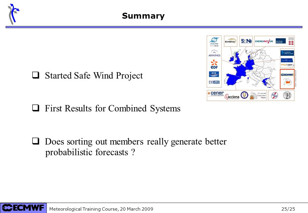 Meteorological Training Course, 20 March /25 Summary  Started Safe Wind Project  First Results for Combined Systems  Does sorting out members really generate better probabilistic forecasts