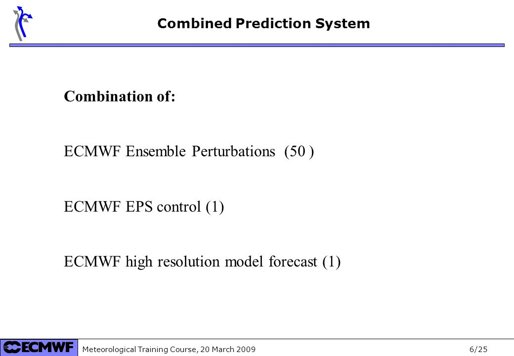 Meteorological Training Course, 20 March /25 Combination of: ECMWF Ensemble Perturbations (50 ) ECMWF EPS control (1) ECMWF high resolution model forecast (1) Combined Prediction System