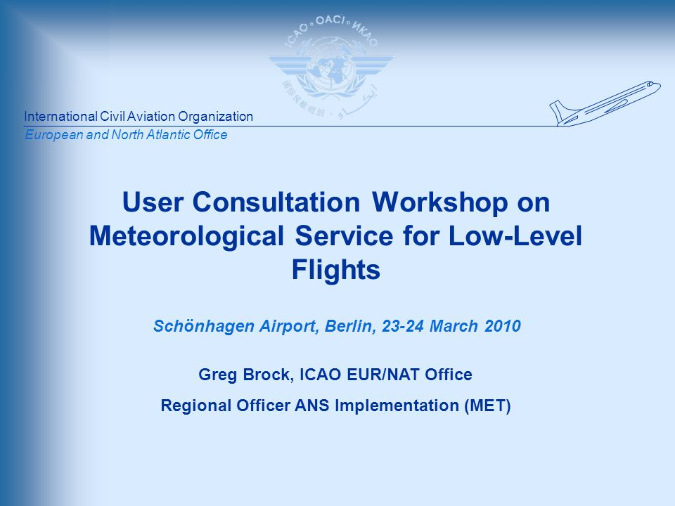 International Civil Aviation Organization European and North Atlantic Office User Consultation Workshop on Meteorological Service for Low-Level Flights Schönhagen Airport, Berlin, 23-24 March 2010 Greg Brock, ICAO EUR/NAT Office Regional Officer ANS Implementation (MET)
