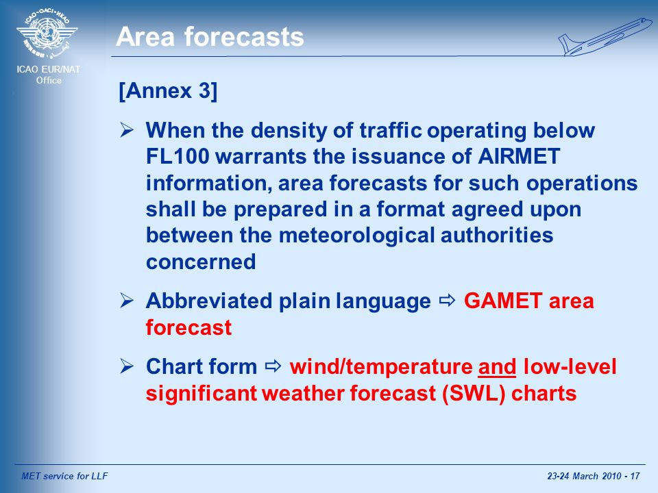 ICAO EUR/NAT Office Area forecasts [Annex 3]  When the density of traffic operating below FL100 warrants the issuance of AIRMET information, area forecasts for such operations shall be prepared in a format agreed upon between the meteorological authorities concerned  Abbreviated plain language  GAMET area forecast  Chart form  wind/temperature and low-level significant weather forecast (SWL) charts MET service for LLF23-24 March 2010 - 17