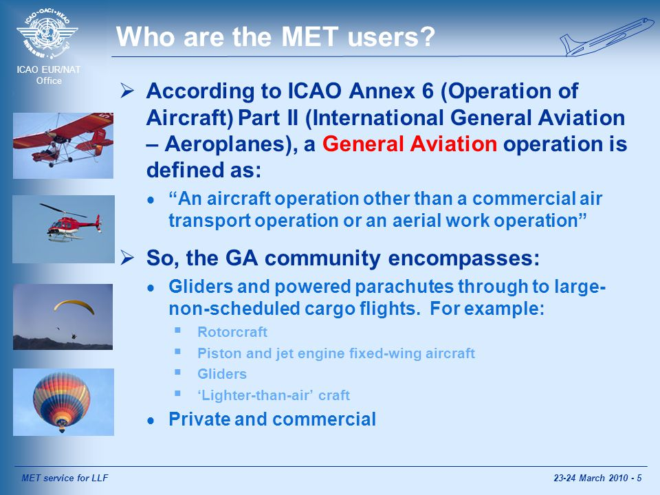 ICAO EUR/NAT Office AIRMET information [Annex 3]  Shall be issued by a meteorological watch office in accordance with regional air navigation agreement, taking into account the density of air traffic operating below FL100  Abbreviated plain language message  Concise description of occurrence and/or expected occurrence of specified en-route weather phenomenon, which have not been included in Section I of the area forecast for low-level flights  Period of validity not more than 4 hours.