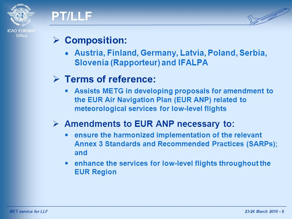 ICAO EUR/NAT Office PT/LLF  Composition:  Austria, Finland, Germany, Latvia, Poland, Serbia, Slovenia (Rapporteur) and IFALPA  Terms of reference:  Assists METG in developing proposals for amendment to the EUR Air Navigation Plan (EUR ANP) related to meteorological services for low-level flights  Amendments to EUR ANP necessary to:  ensure the harmonized implementation of the relevant Annex 3 Standards and Recommended Practices (SARPs); and  enhance the services for low-level flights throughout the EUR Region MET service for LLF23-24 March 2010 - 9