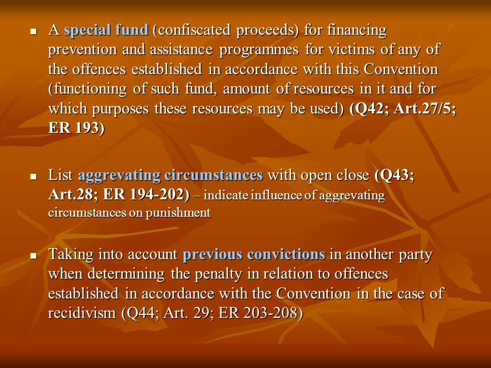 A special fund (confiscated proceeds) for financing prevention and assistance programmes for victims of any of the offences established in accordance with this Convention (functioning of such fund, amount of resources in it and for which purposes these resources may be used) (Q42; Art.27/5; ER 193) A special fund (confiscated proceeds) for financing prevention and assistance programmes for victims of any of the offences established in accordance with this Convention (functioning of such fund, amount of resources in it and for which purposes these resources may be used) (Q42; Art.27/5; ER 193) List aggrevating circumstances with open close (Q43; Art.28; ER 194-202) – indicate influence of aggrevating circumstances on punishment List aggrevating circumstances with open close (Q43; Art.28; ER 194-202) – indicate influence of aggrevating circumstances on punishment Taking into account previous convictions in another party when determining the penalty in relation to offences established in accordance with the Convention in the case of recidivism (Q44; Art.