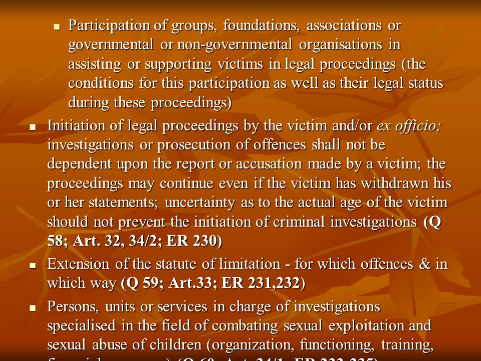 Participation of groups, foundations, associations or governmental or non-governmental organisations in assisting or supporting victims in legal proceedings (the conditions for this participation as well as their legal status during these proceedings) Participation of groups, foundations, associations or governmental or non-governmental organisations in assisting or supporting victims in legal proceedings (the conditions for this participation as well as their legal status during these proceedings) Initiation of legal proceedings by the victim and/or ex officio; investigations or prosecution of offences shall not be dependent upon the report or accusation made by a victim; the proceedings may continue even if the victim has withdrawn his or her statements; uncertainty as to the actual age of the victim should not prevent the initiation of criminal investigations (Q 58; Art.