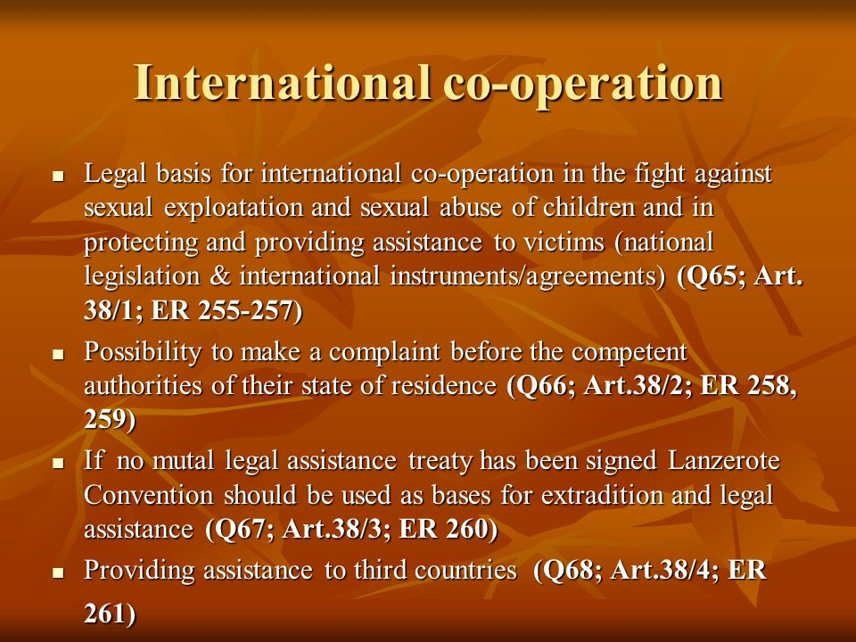International co-operation Legal basis for international co-operation in the fight against sexual exploatation and sexual abuse of children and in protecting and providing assistance to victims (national legislation & international instruments/agreements) (Q65; Art.