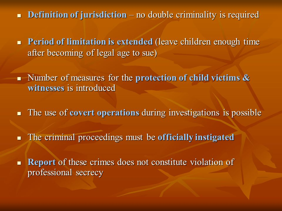 Definition of jurisdiction – no double criminality is required Definition of jurisdiction – no double criminality is required Period of limitation is extended (leave children enough time after becoming of legal age to sue) Period of limitation is extended (leave children enough time after becoming of legal age to sue) Number of measures for the protection of child victims & witnesses is introduced Number of measures for the protection of child victims & witnesses is introduced The use of covert operations during investigations is possible The use of covert operations during investigations is possible The criminal proceedings must be officially instigated The criminal proceedings must be officially instigated Report of these crimes does not constitute violation of professional secrecy Report of these crimes does not constitute violation of professional secrecy