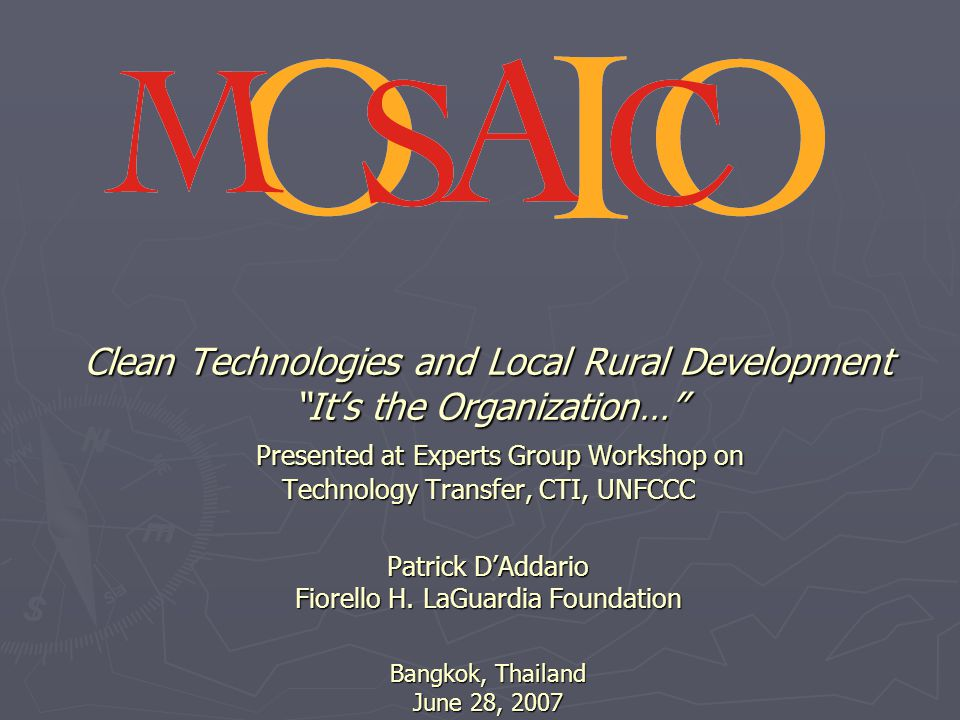 Clean Technologies and Local Rural Development It's the Organization… Presented at Experts Group Workshop on Technology Transfer, CTI, UNFCCC Patrick D'Addario Fiorello H.