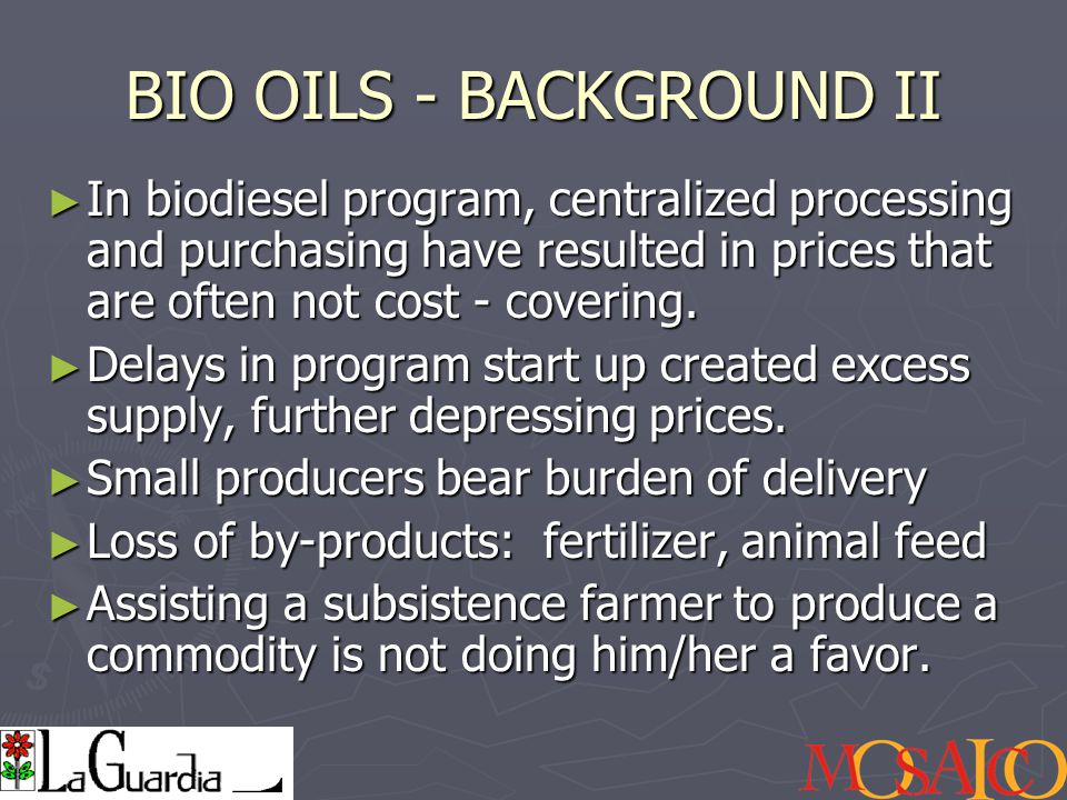 BIO OILS - BACKGROUND II ► In biodiesel program, centralized processing and purchasing have resulted in prices that are often not cost - covering.