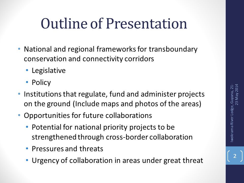 Outline of Presentation National and regional frameworks for transboundary conservation and connectivity corridors Legislative Policy Institutions that regulate, fund and administer projects on the ground (Include maps and photos of the areas) Opportunities for future collaborations Potential for national priority projects to be strengthened through cross-border collaboration Pressures and threats Urgency of collaboration in areas under great threat 2 Iwokrama River Lodge, Guyana, 21- 23 May 2014 2