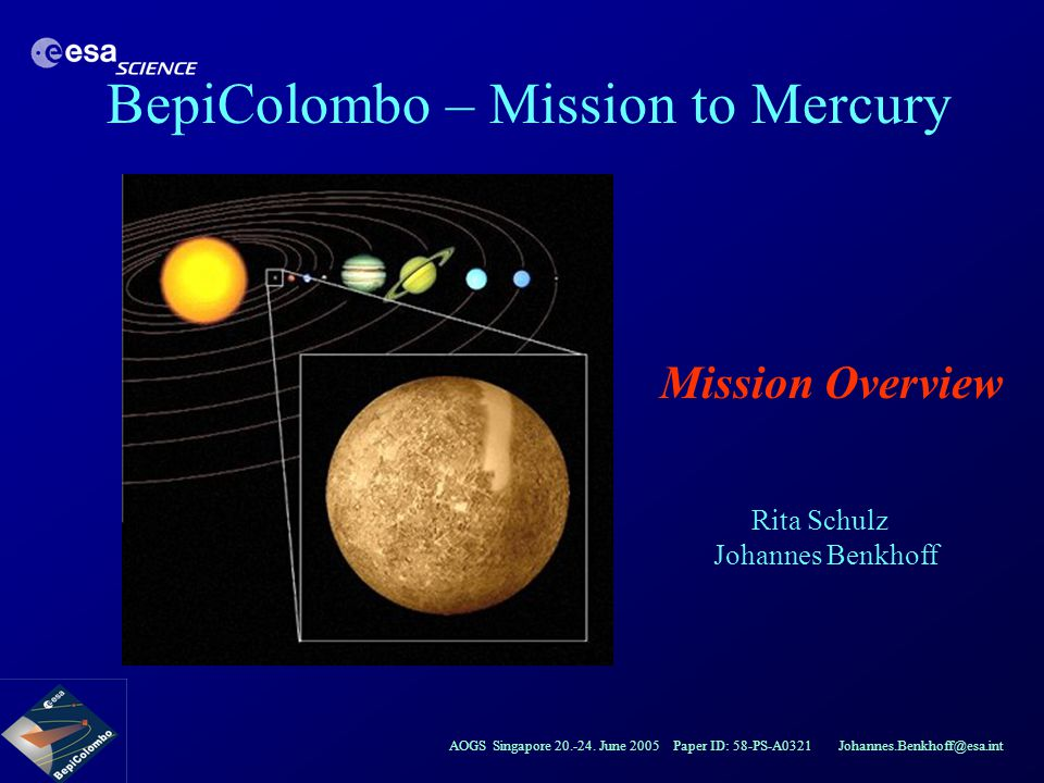 AOGS Singapore 20.-24. June 2005 Paper ID: 58-PS-A0321 Johannes.Benkhoff@esa.int BepiColombo – Mission to Mercury Mission Overview Rita Schulz Johanne