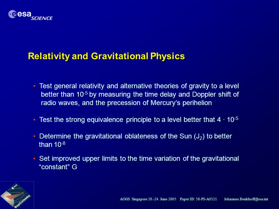 AOGS Singapore 20.-24. June 2005 Paper ID: 58-PS-A0321 Johannes.Benkhoff@esa.int Relativity and Gravitational Physics Test general relativity and alte