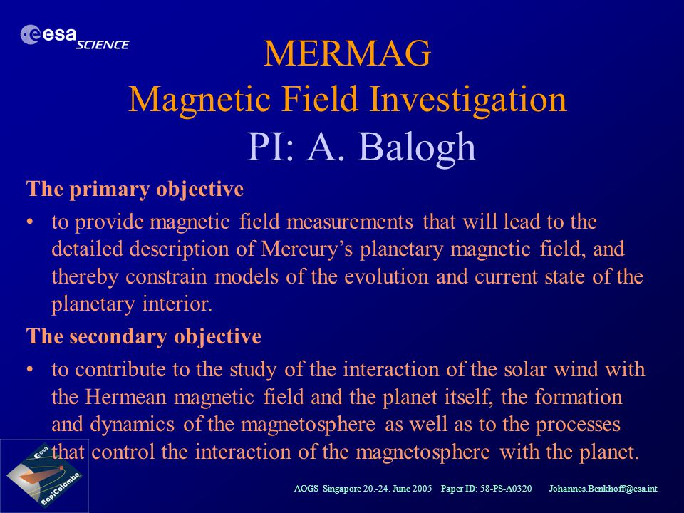 AOGS Singapore 20.-24. June 2005 Paper ID: 58-PS-A0320 Johannes.Benkhoff@esa.int MERMAG Magnetic Field Investigation PI: A. Balogh The primary objecti