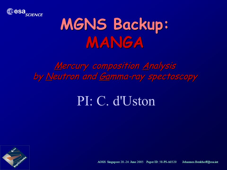 AOGS Singapore 20.-24. June 2005 Paper ID: 58-PS-A0320 Johannes.Benkhoff@esa.int MGNS Backup: MANGA Mercury composition Analysis by Neutron and Gamma-