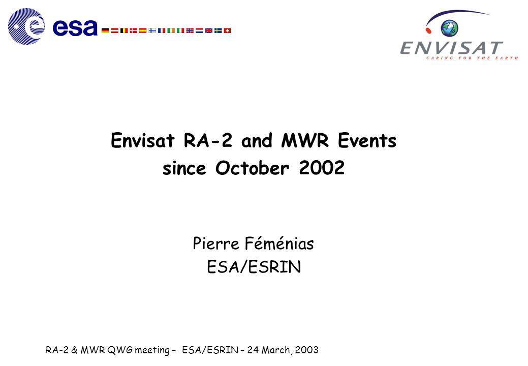 RA-2 & MWR QWG meeting – ESA/ESRIN – 24 March, 2003 Envisat RA-2 and MWR Events since October 2002 Pierre Féménias ESA/ESRIN