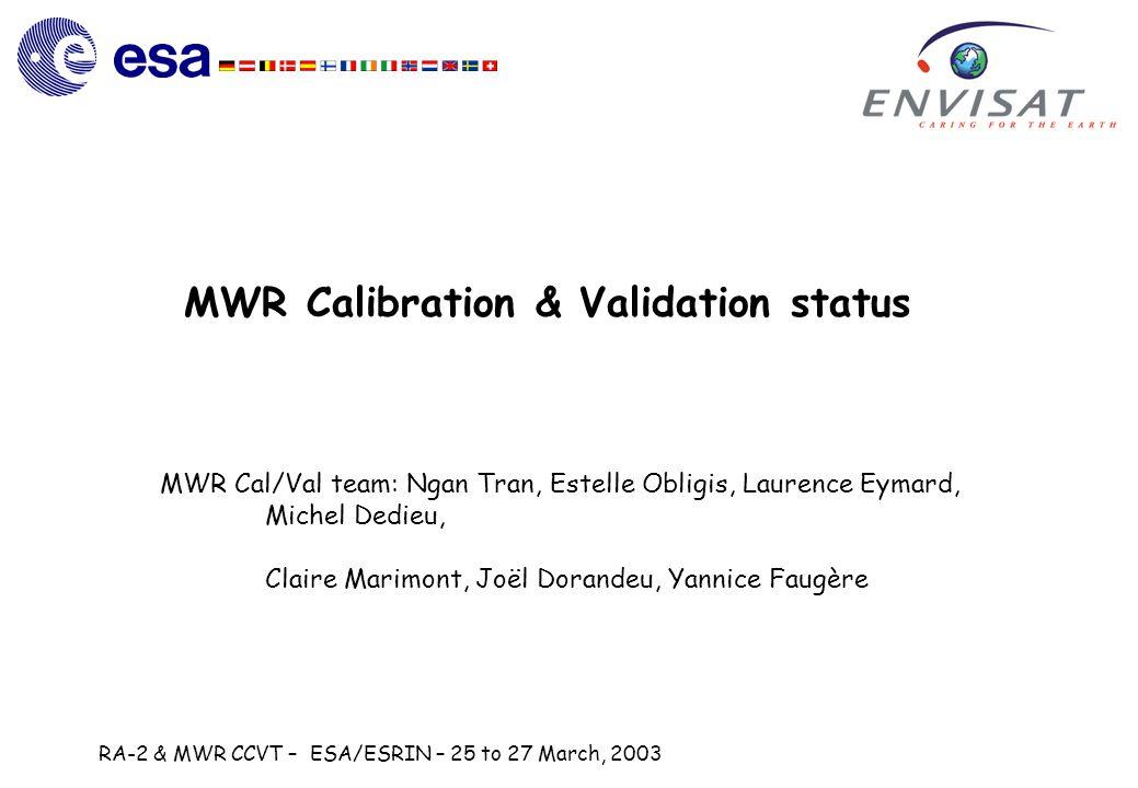 RA-2 & MWR CCVT – ESA/ESRIN – 25 to 27 March, 2003 MWR Calibration & Validation status MWR Cal/Val team: Ngan Tran, Estelle Obligis, Laurence Eymard, Michel Dedieu, Claire Marimont, Joël Dorandeu, Yannice Faugère
