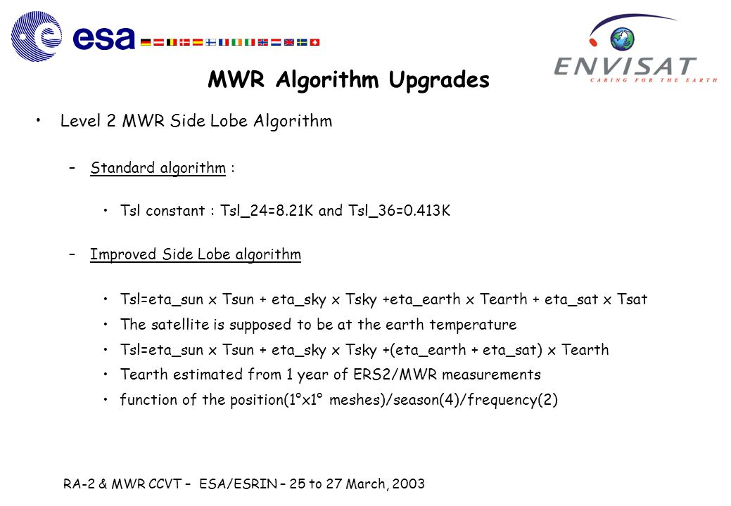 RA-2 & MWR CCVT – ESA/ESRIN – 25 to 27 March, 2003 MWR Algorithm Upgrades Level 2 MWR Side Lobe Algorithm –Standard algorithm : Tsl constant : Tsl_24=8.21K and Tsl_36=0.413K –Improved Side Lobe algorithm Tsl=eta_sun x Tsun + eta_sky x Tsky +eta_earth x Tearth + eta_sat x Tsat The satellite is supposed to be at the earth temperature Tsl=eta_sun x Tsun + eta_sky x Tsky +(eta_earth + eta_sat) x Tearth Tearth estimated from 1 year of ERS2/MWR measurements function of the position(1°x1° meshes)/season(4)/frequency(2)
