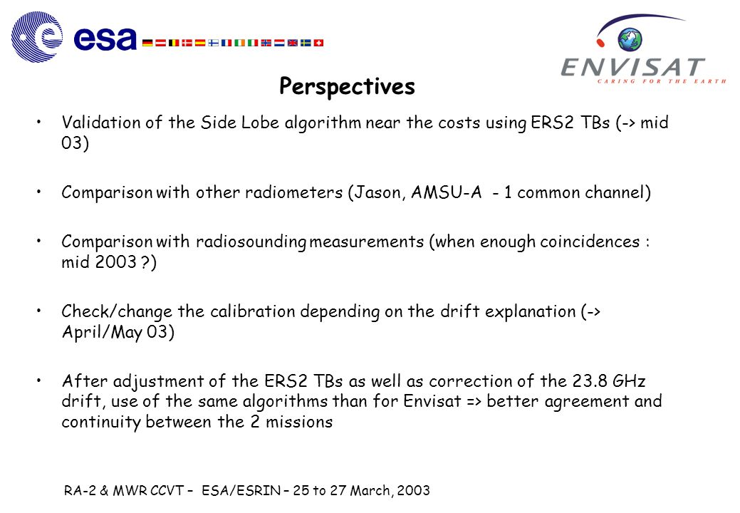 RA-2 & MWR CCVT – ESA/ESRIN – 25 to 27 March, 2003 Perspectives Validation of the Side Lobe algorithm near the costs using ERS2 TBs (-> mid 03) Comparison with other radiometers (Jason, AMSU-A - 1 common channel) Comparison with radiosounding measurements (when enough coincidences : mid 2003 ) Check/change the calibration depending on the drift explanation (-> April/May 03) After adjustment of the ERS2 TBs as well as correction of the 23.8 GHz drift, use of the same algorithms than for Envisat => better agreement and continuity between the 2 missions