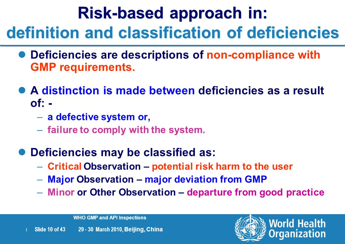 | Slide 10 of 43 29 - 30 March 2010, Beijing, China WHO GMP and API Inspections Risk-based approach in: definition and classification of deficiencies