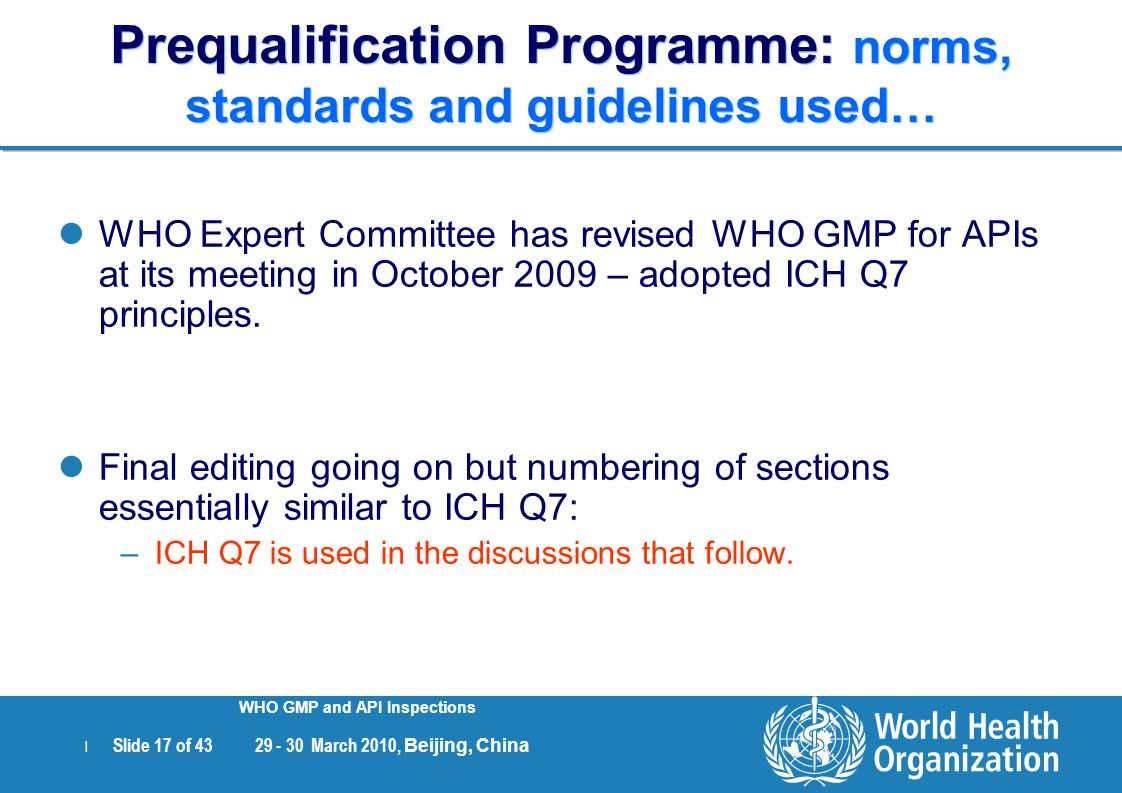 | Slide 17 of 43 29 - 30 March 2010, Beijing, China WHO GMP and API Inspections Prequalification Programme: norms, standards and guidelines used… WHO