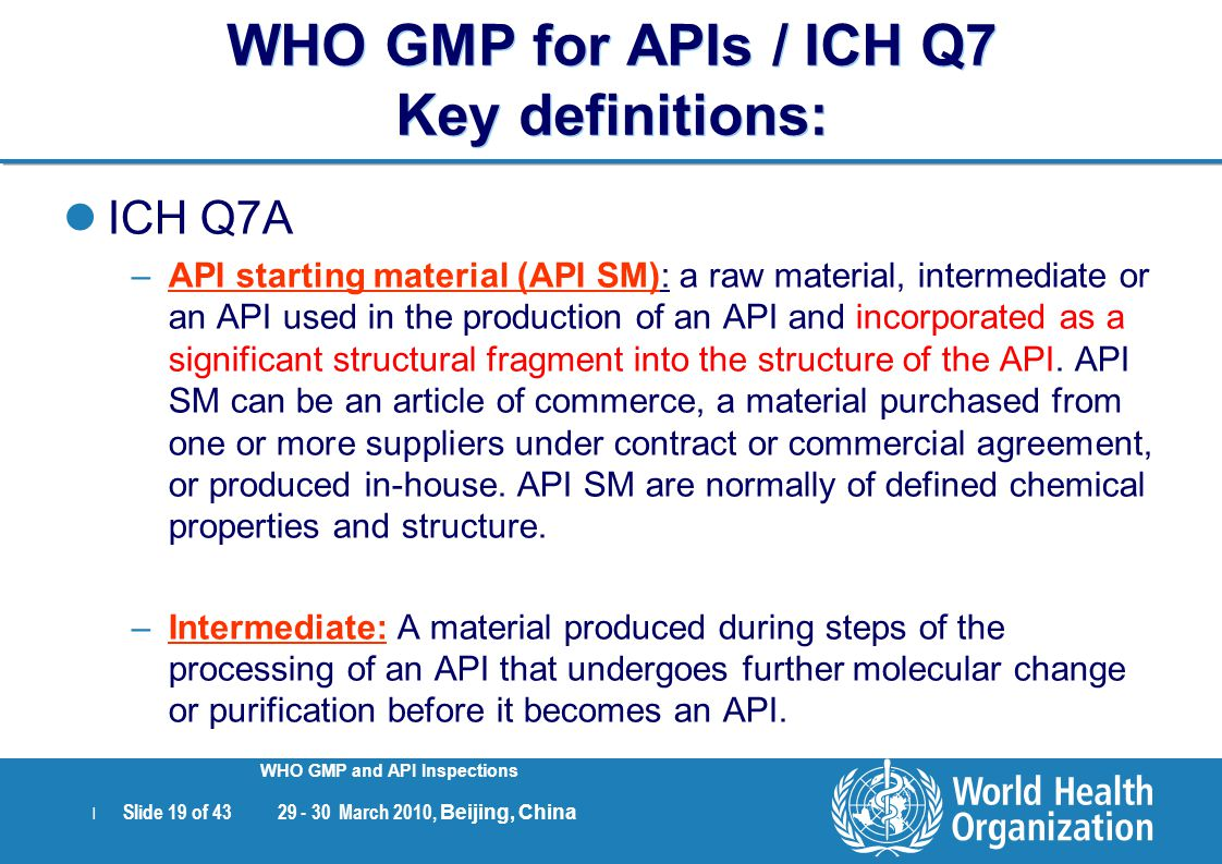 | Slide 19 of 43 29 - 30 March 2010, Beijing, China WHO GMP and API Inspections WHO GMP for APIs / ICH Q7 Key definitions: ICH Q7A –API starting mater