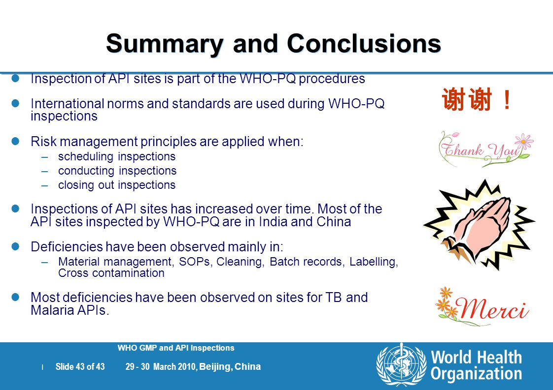 | Slide 43 of 43 29 - 30 March 2010, Beijing, China WHO GMP and API Inspections Summary and Conclusions Inspection of API sites is part of the WHO-PQ