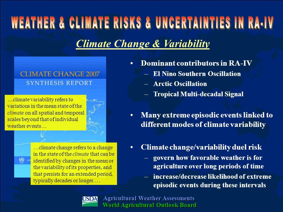 Climate Change & Variability Agricultural Weather Assessments World Agricultural Outlook Board Dominant contributors in RA-IV –El Nino Southern Oscillation –Arctic Oscillation –Tropical Multi-decadal Signal Many extreme episodic events linked to different modes of climate variability Climate change/variability duel risk –govern how favorable weather is for agriculture over long periods of time –increase/decrease likelihood of extreme episodic events during these intervals …climate variability refers to variations in the mean state of the climate on all spatial and temporal scales beyond that of individual weather events… …climate change refers to a change in the state of the climate that can be identified by changes in the mean or the variability of its properties, and that persists for an extended period, typically decades or longer.…
