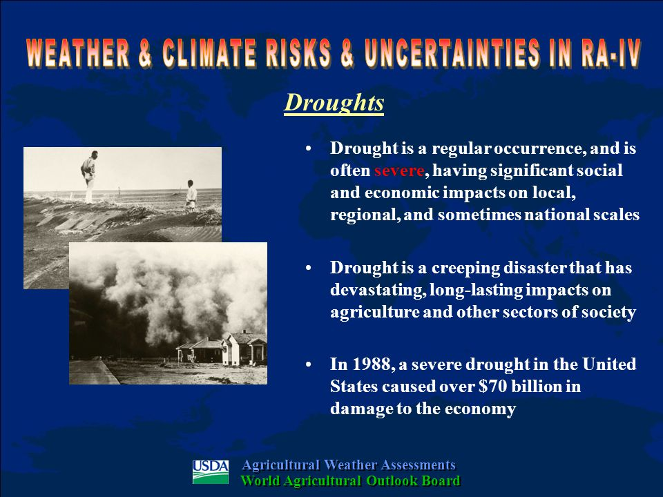 Droughts Drought is a regular occurrence, and is often severe, having significant social and economic impacts on local, regional, and sometimes national scales Drought is a creeping disaster that has devastating, long-lasting impacts on agriculture and other sectors of society In 1988, a severe drought in the United States caused over $70 billion in damage to the economy Agricultural Weather Assessments World Agricultural Outlook Board