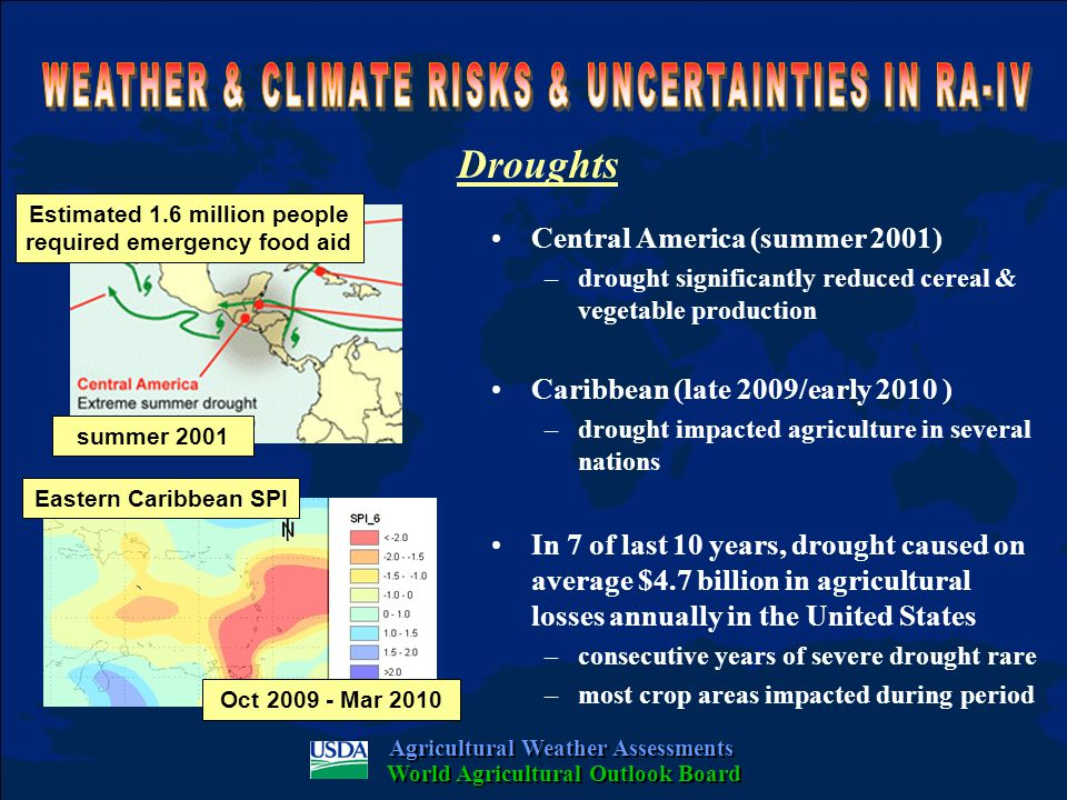 Floods United States (spring/summer 1993) –record flooding caused $21 billion in damage ($5 billion in crop losses) –48 fatalities, 77 towns inundated, damage to infrastructure, barge traffic disrupted Mexico & Central America (Oct 2007) –80% of Tabasco flooded, half million people displaced, $462 million ag losses Haiti & Dominican Republic (May 2004) –1400+ deaths, food aid for 6000+ families –in some Haitian villages 70% crops lost Agricultural Weather Assessments World Agricultural Outlook Board 1993 2002