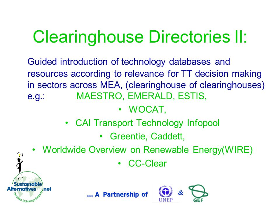 … A Partnership of & Clearinghouse Directories II: Guided introduction of technology databases and resources according to relevance for TT decision making in sectors across MEA, (clearinghouse of clearinghouses) e.g.: MAESTRO, EMERALD, ESTIS, WOCAT, CAI Transport Technology Infopool Greentie, Caddett, Worldwide Overview on Renewable Energy(WIRE) CC-Clear